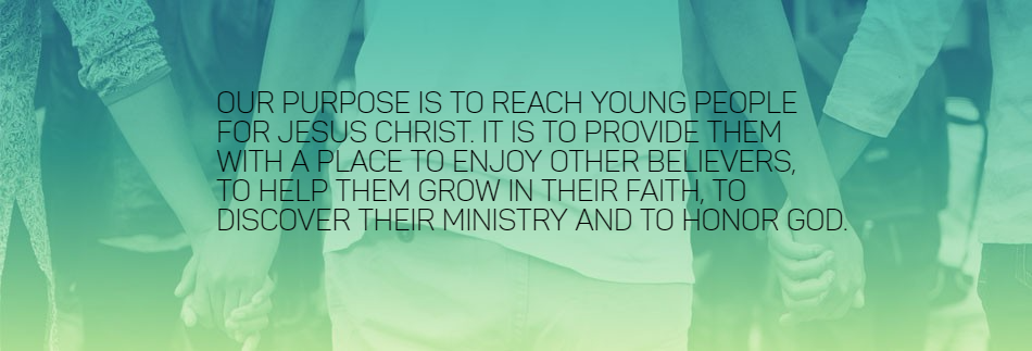 Our purpose is to reach young people for Jesus Christ. It is to provide them with a place to enjoy other believers, to help them grow in their faith, to discover their ministry and to honor God.